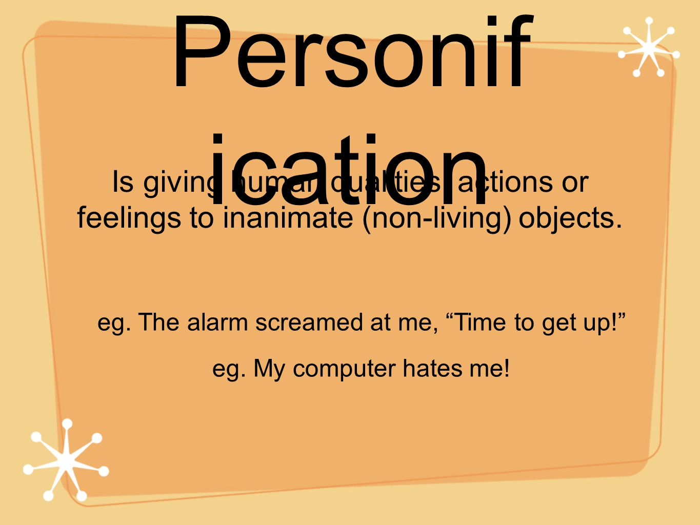 "Personif ication Is giving human qualities, actions or feelings to inanimate (non-living) objects. eg. The alarm screamed at me, ""Time to get up!"" eg."