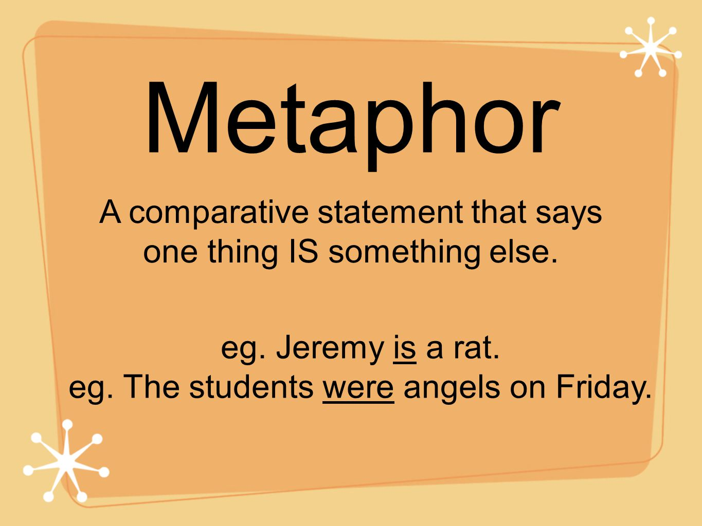 Metaphor A comparative statement that says one thing IS something else. eg. Jeremy is a rat. eg. The students were angels on Friday.