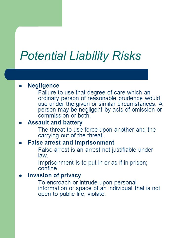 Potential Liability Risks Negligence Failure to use that degree of care which an ordinary person of reasonable prudence would use under the given or similar circumstances.