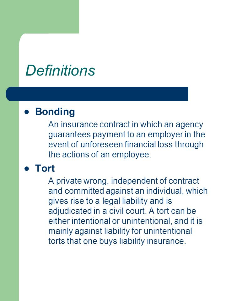 Definitions Bonding An insurance contract in which an agency guarantees payment to an employer in the event of unforeseen financial loss through the a