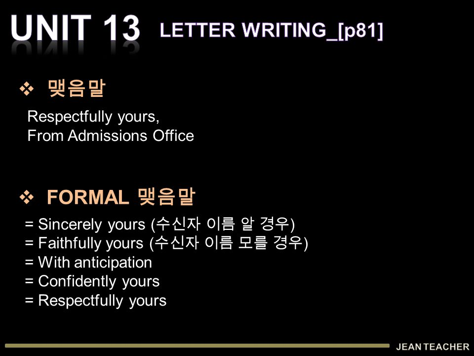 Respectfully yours, From Admissions Office = Sincerely yours ( 수신자 이름 알 경우 ) = Faithfully yours ( 수신자 이름 모를 경우 ) = With anticipation = Confidently yours = Respectfully yours  맺음말  FORMAL 맺음말