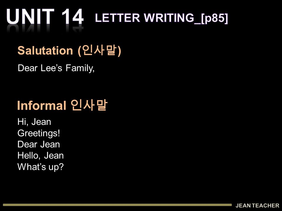 Dear Lee's Family, Hi, Jean Greetings! Dear Jean Hello, Jean What's up? Salutation ( 인사말 ) Informal 인사말