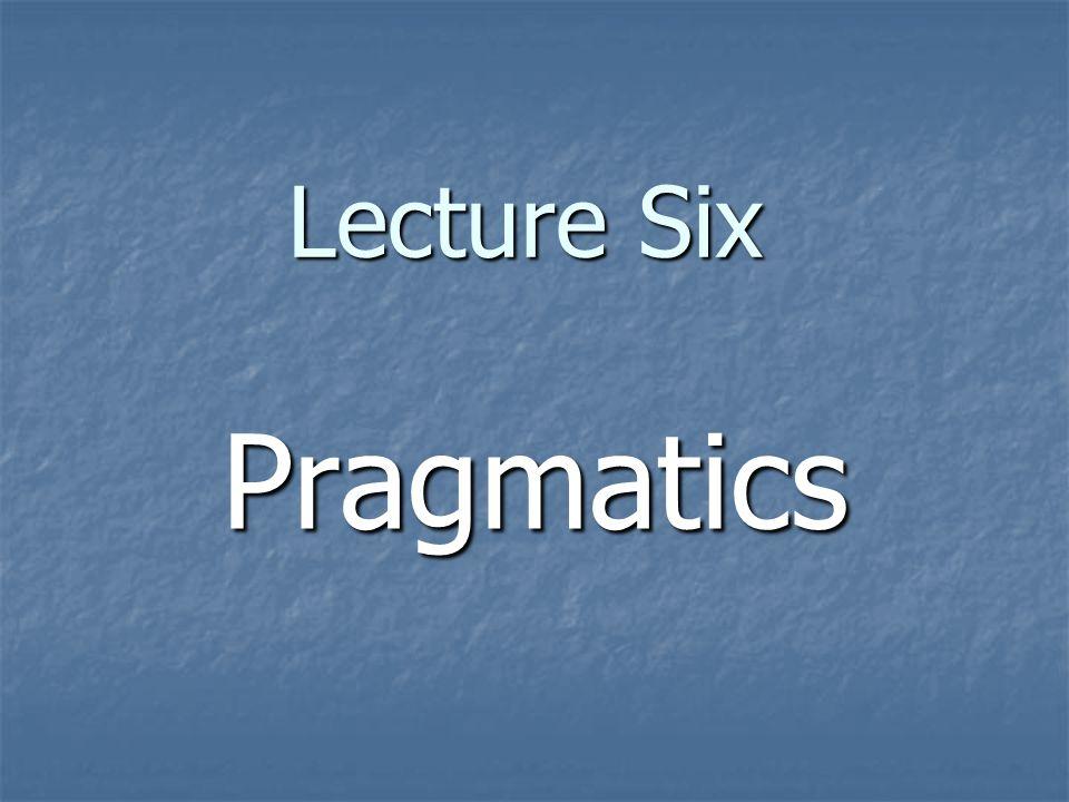 Lecture Six Pragmatics