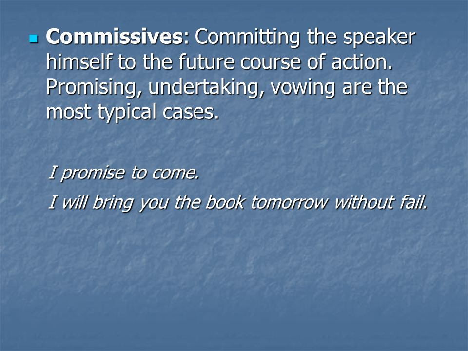 Commissives: Committing the speaker himself to the future course of action. Promising, undertaking, vowing are the most typical cases. Commissives: Co