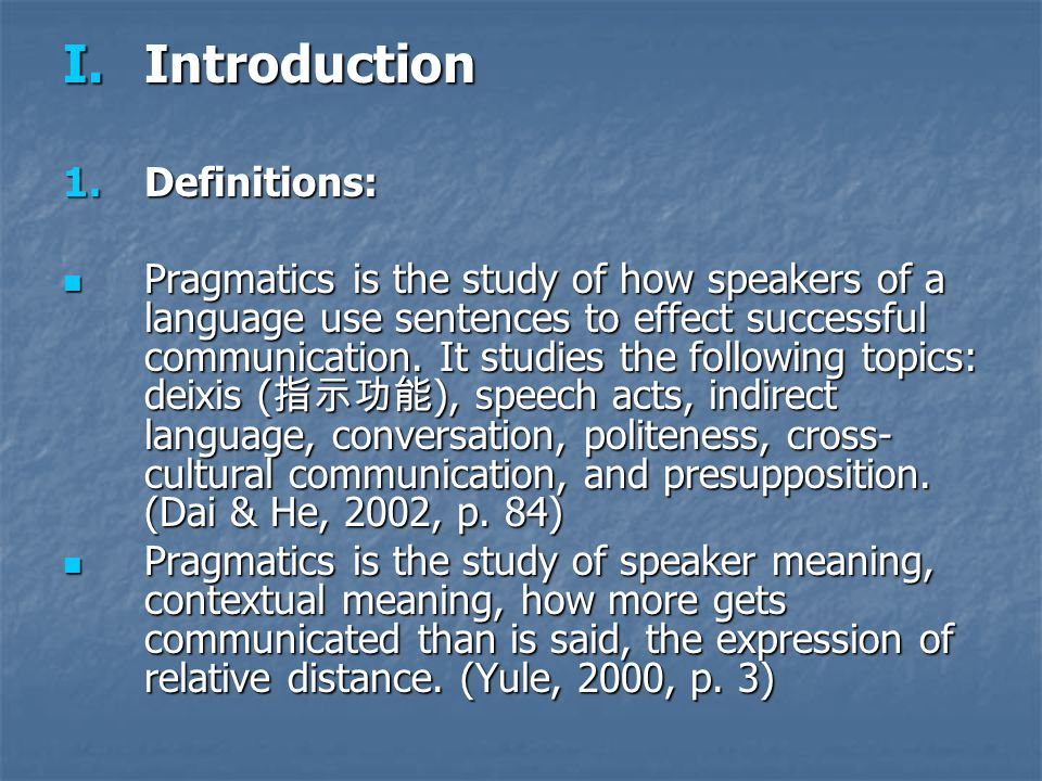 I.Introduction 1.Definitions: Pragmatics is the study of how speakers of a language use sentences to effect successful communication. It studies the f