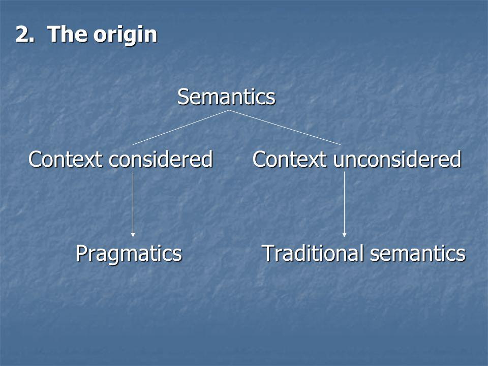 2.The origin Semantics Semantics Context considered Context unconsidered Context considered Context unconsidered Pragmatics Traditional semantics Prag