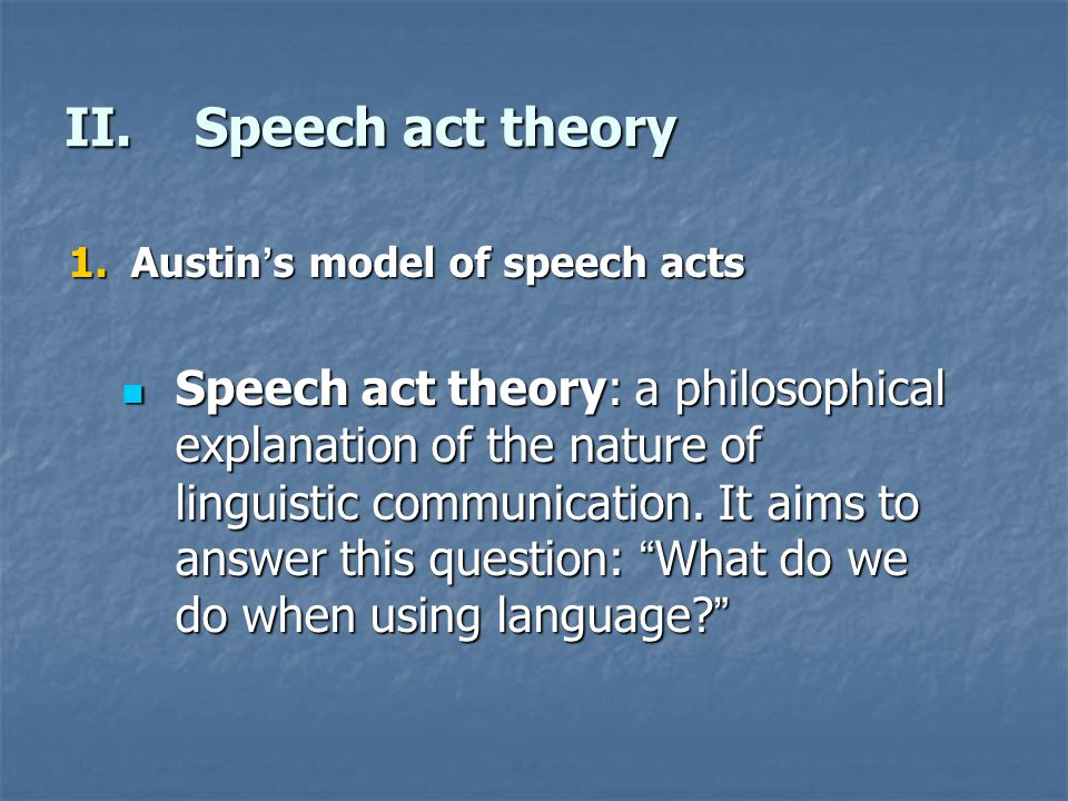 II.Speech act theory 1.Austin ' s model of speech acts Speech act theory: a philosophical explanation of the nature of linguistic communication. It ai