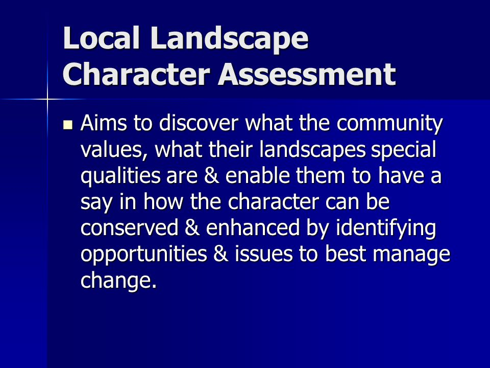 Local Landscape Character Assessment Aims to discover what the community values, what their landscapes special qualities are & enable them to have a say in how the character can be conserved & enhanced by identifying opportunities & issues to best manage change.