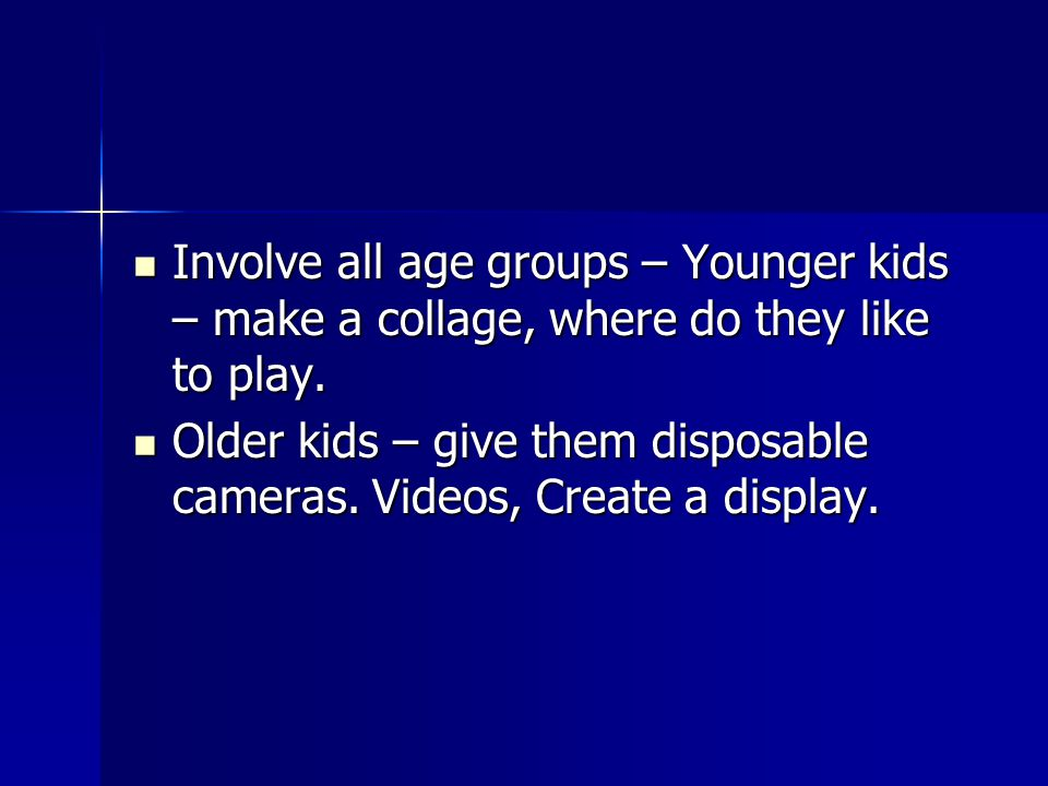 Involve all age groups – Younger kids – make a collage, where do they like to play.