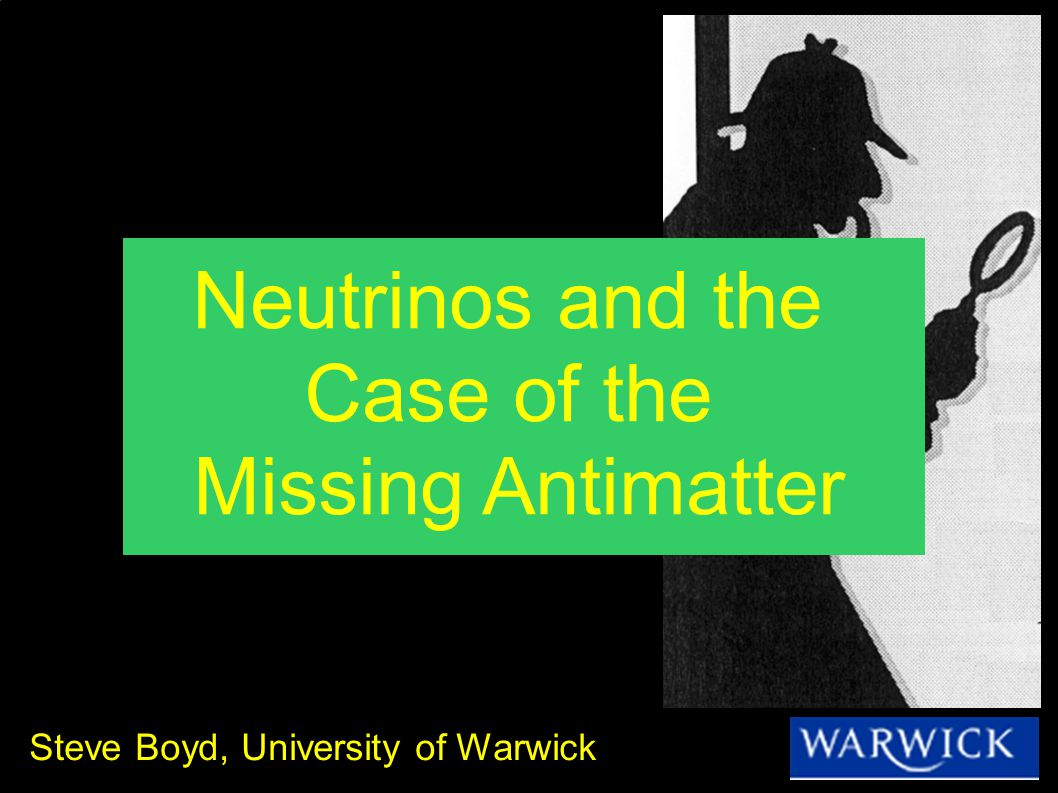 Steve Boyd, University of Warwick Neutrinos and the Case of the Missing Antimatter