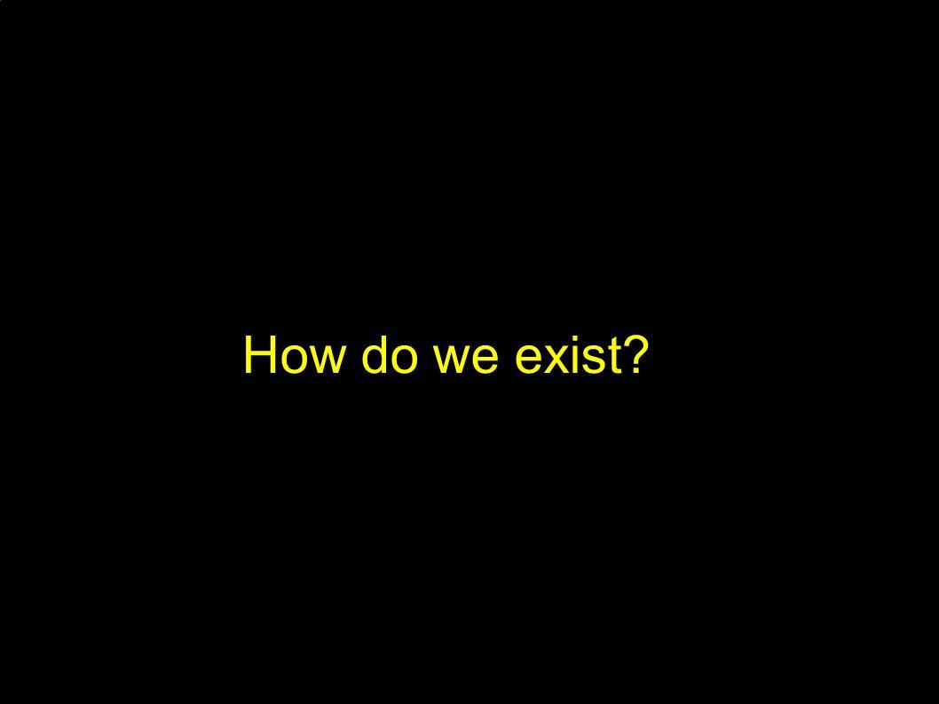 How do we exist?