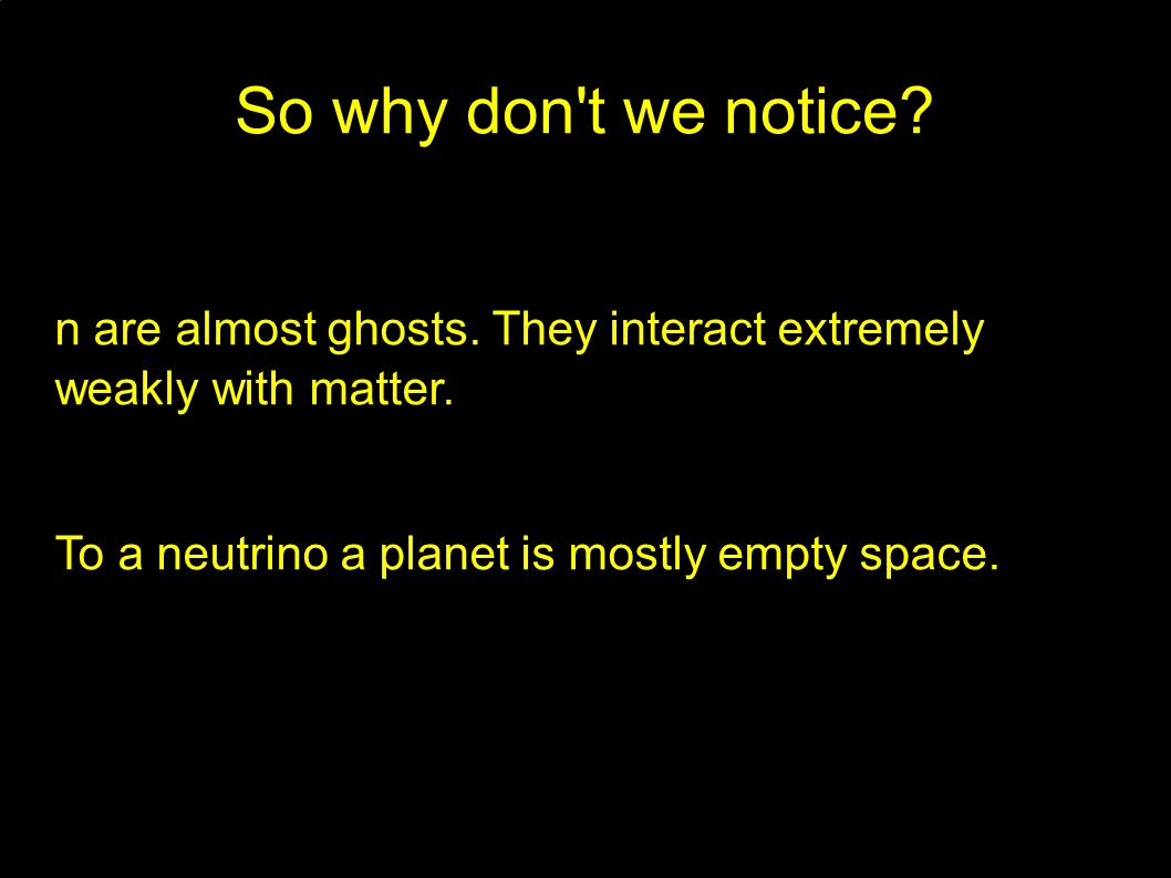 So why don t we notice. n are almost ghosts. They interact extremely weakly with matter.