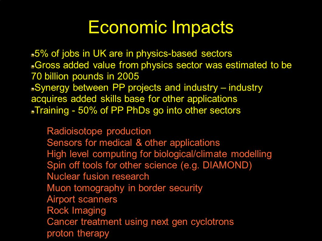 Economic Impacts 5% of jobs in UK are in physics-based sectors Gross added value from physics sector was estimated to be 70 billion pounds in 2005 Synergy between PP projects and industry – industry acquires added skills base for other applications Training - 50% of PP PhDs go into other sectors Radioisotope production Sensors for medical & other applications High level computing for biological/climate modelling Spin off tools for other science (e.g.