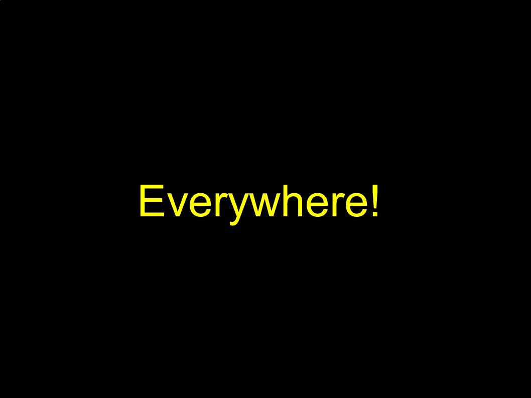 Everywhere!