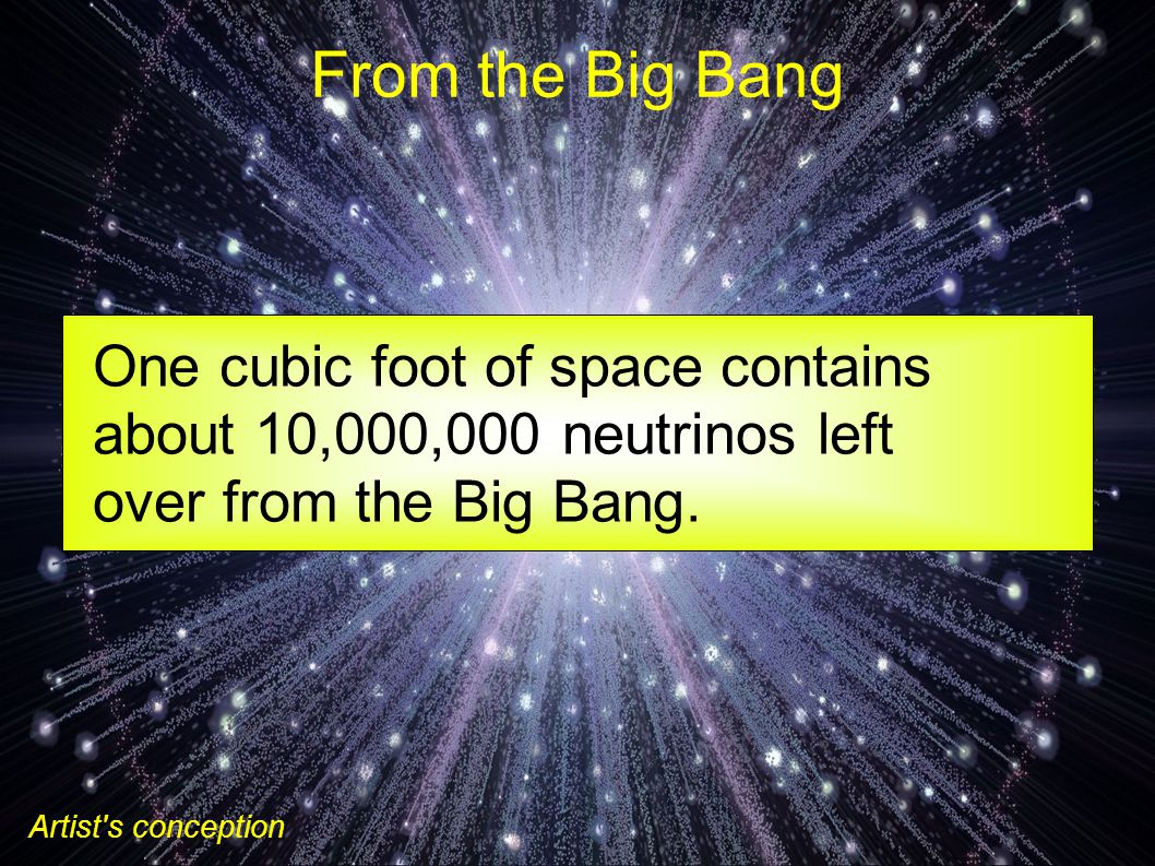 From the Big Bang Artist s conception One cubic foot of space contains about 10,000,000 neutrinos left over from the Big Bang.