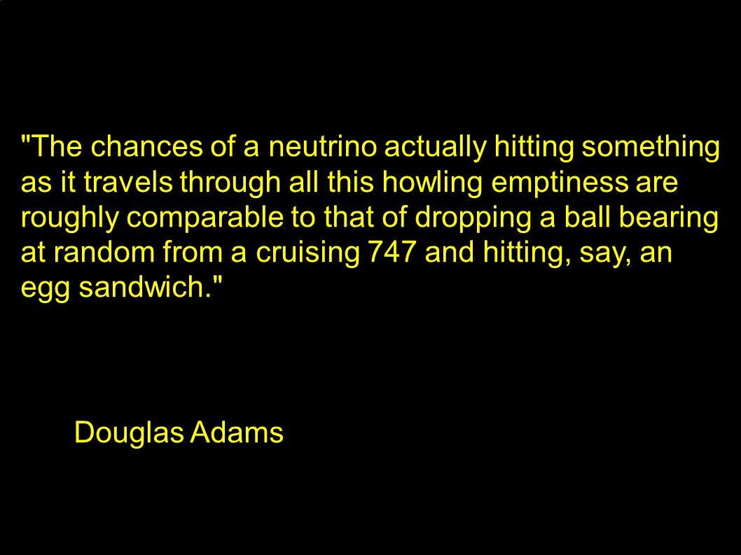 The chances of a neutrino actually hitting something as it travels through all this howling emptiness are roughly comparable to that of dropping a ball bearing at random from a cruising 747 and hitting, say, an egg sandwich. Douglas Adams