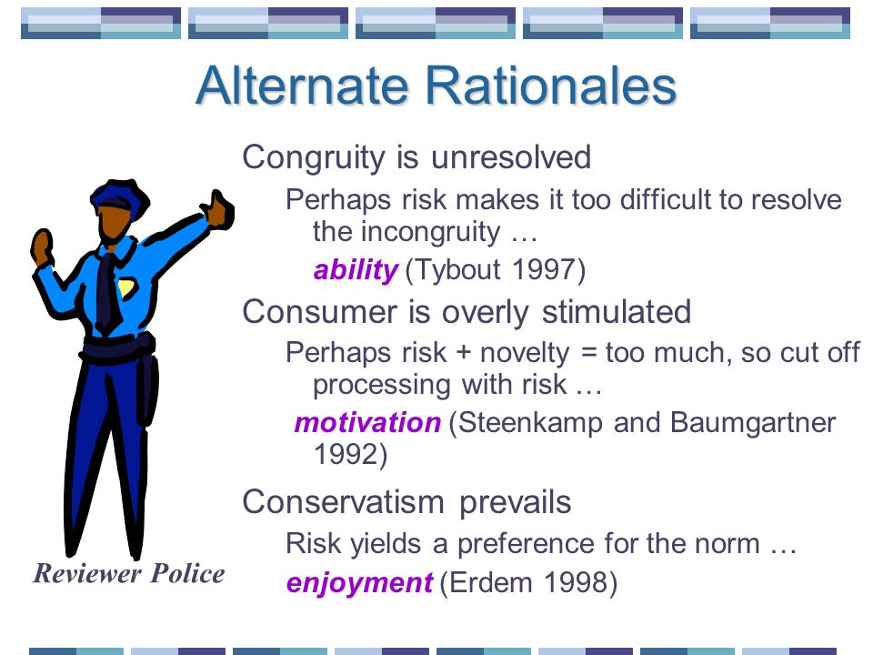 Alternate Rationales Congruity is unresolved Perhaps risk makes it too difficult to resolve the incongruity … ability (Tybout 1997) Consumer is overly stimulated Perhaps risk + novelty = too much, so cut off processing with risk … motivation (Steenkamp and Baumgartner 1992) Conservatism prevails Risk yields a preference for the norm … enjoyment (Erdem 1998) Reviewer Police