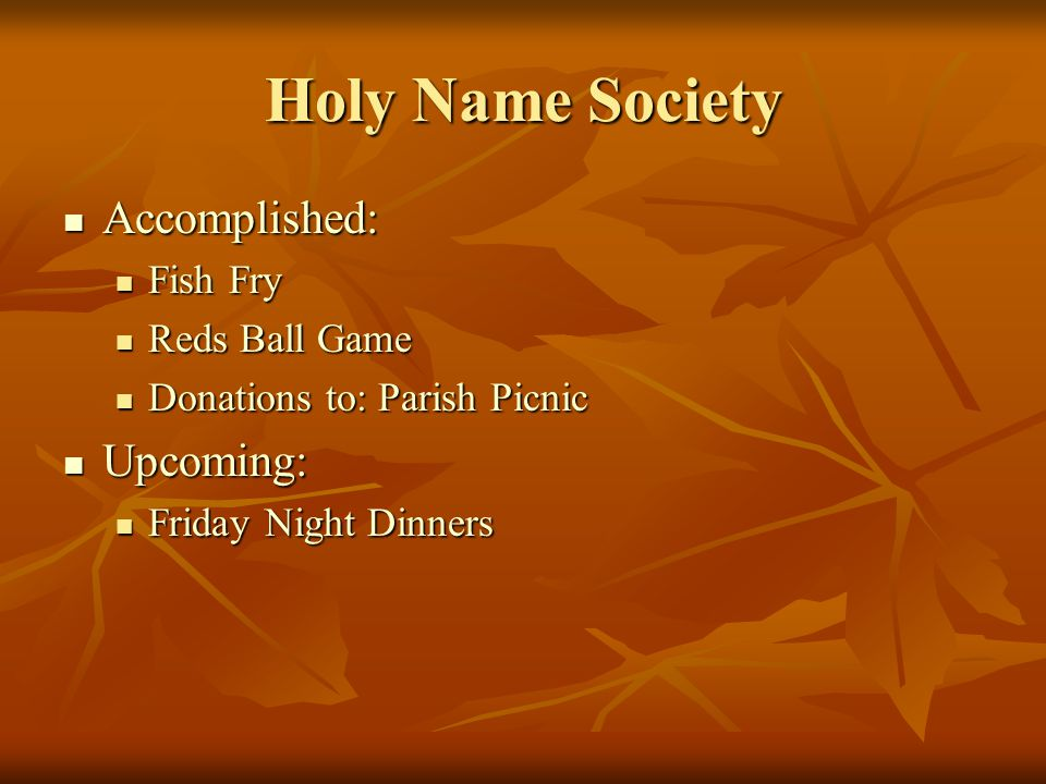 Holy Name Society Accomplished: Accomplished: Fish Fry Fish Fry Reds Ball Game Reds Ball Game Donations to: Parish Picnic Donations to: Parish Picnic Upcoming: Upcoming: Friday Night Dinners Friday Night Dinners