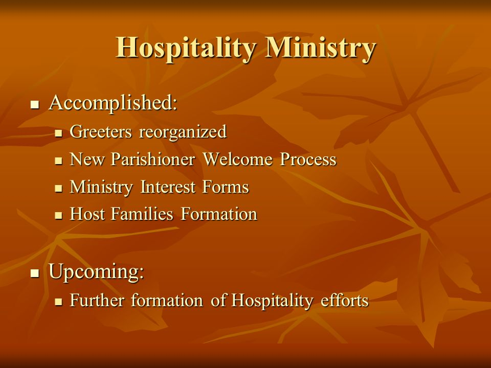 Hospitality Ministry Accomplished: Accomplished: Greeters reorganized Greeters reorganized New Parishioner Welcome Process New Parishioner Welcome Process Ministry Interest Forms Ministry Interest Forms Host Families Formation Host Families Formation Upcoming: Upcoming: Further formation of Hospitality efforts Further formation of Hospitality efforts