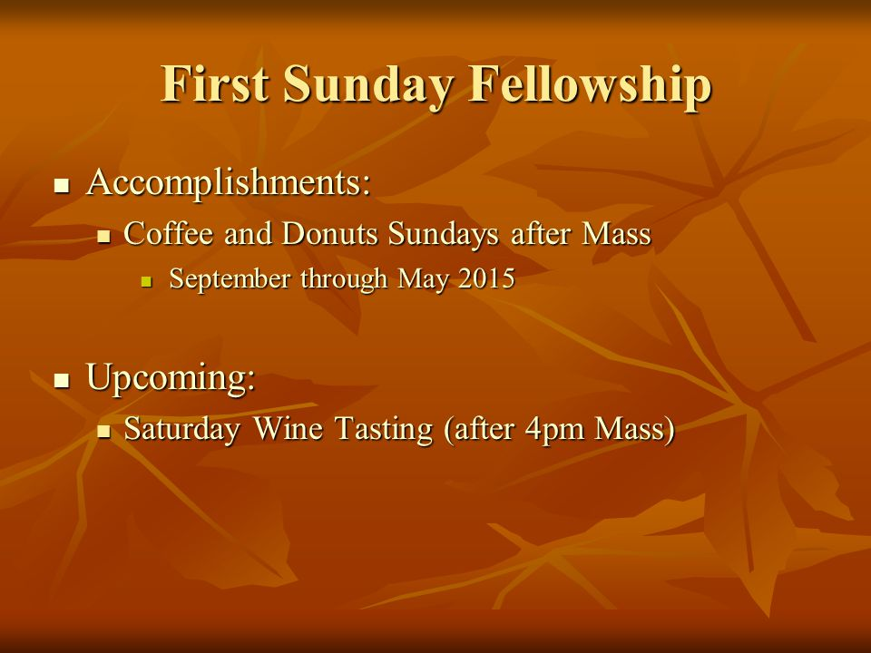 First Sunday Fellowship Accomplishments: Accomplishments: Coffee and Donuts Sundays after Mass Coffee and Donuts Sundays after Mass September through May 2015 September through May 2015 Upcoming: Upcoming: Saturday Wine Tasting (after 4pm Mass) Saturday Wine Tasting (after 4pm Mass)