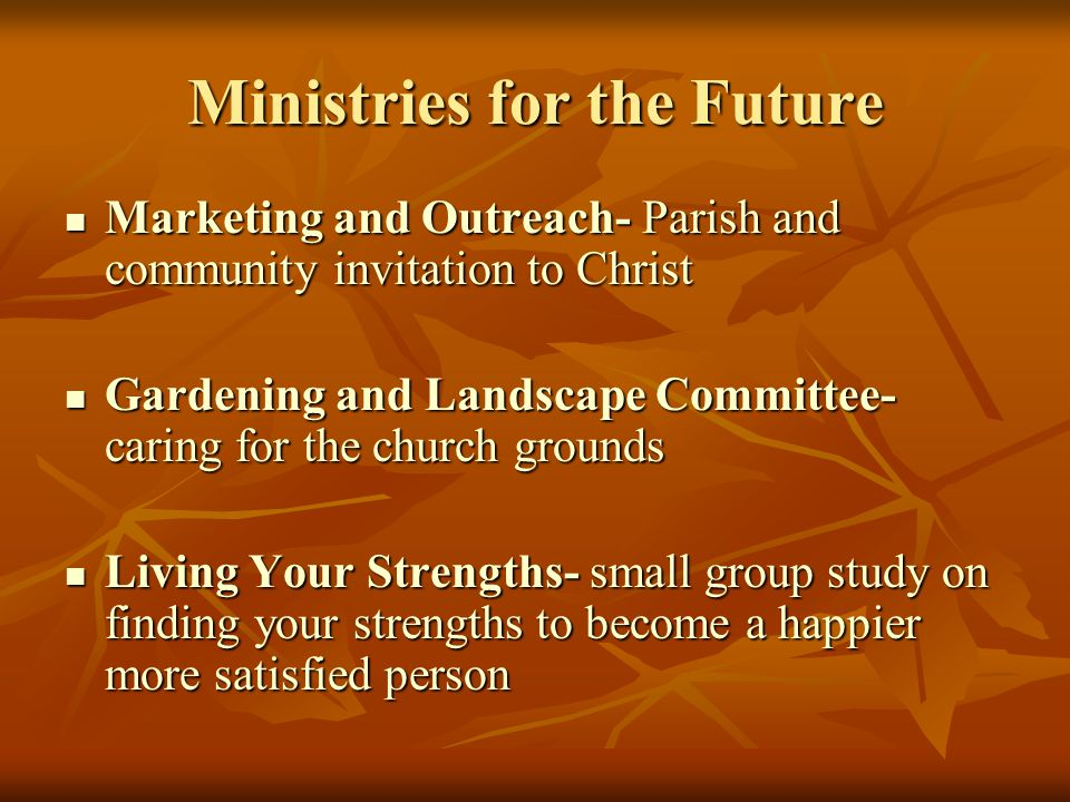 Ministries for the Future Marketing and Outreach- Parish and community invitation to Christ Marketing and Outreach- Parish and community invitation to Christ Gardening and Landscape Committee- caring for the church grounds Gardening and Landscape Committee- caring for the church grounds Living Your Strengths- small group study on finding your strengths to become a happier more satisfied person Living Your Strengths- small group study on finding your strengths to become a happier more satisfied person