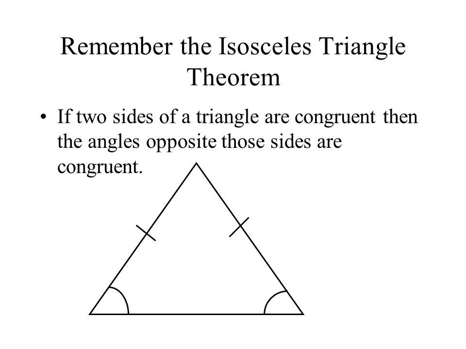 Remember the Isosceles Triangle Theorem If two sides of a triangle are congruent then the angles opposite those sides are congruent.
