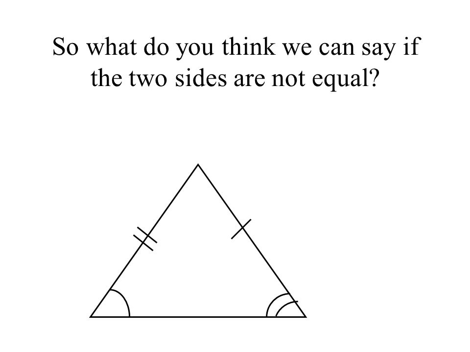 So what do you think we can say if the two sides are not equal
