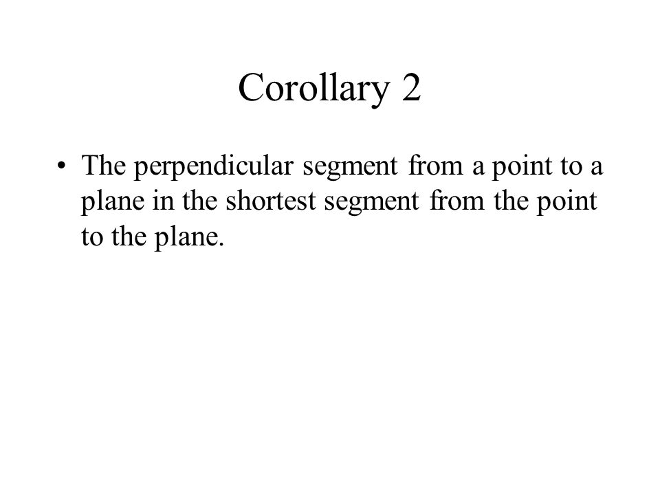 Corollary 2 The perpendicular segment from a point to a plane in the shortest segment from the point to the plane.