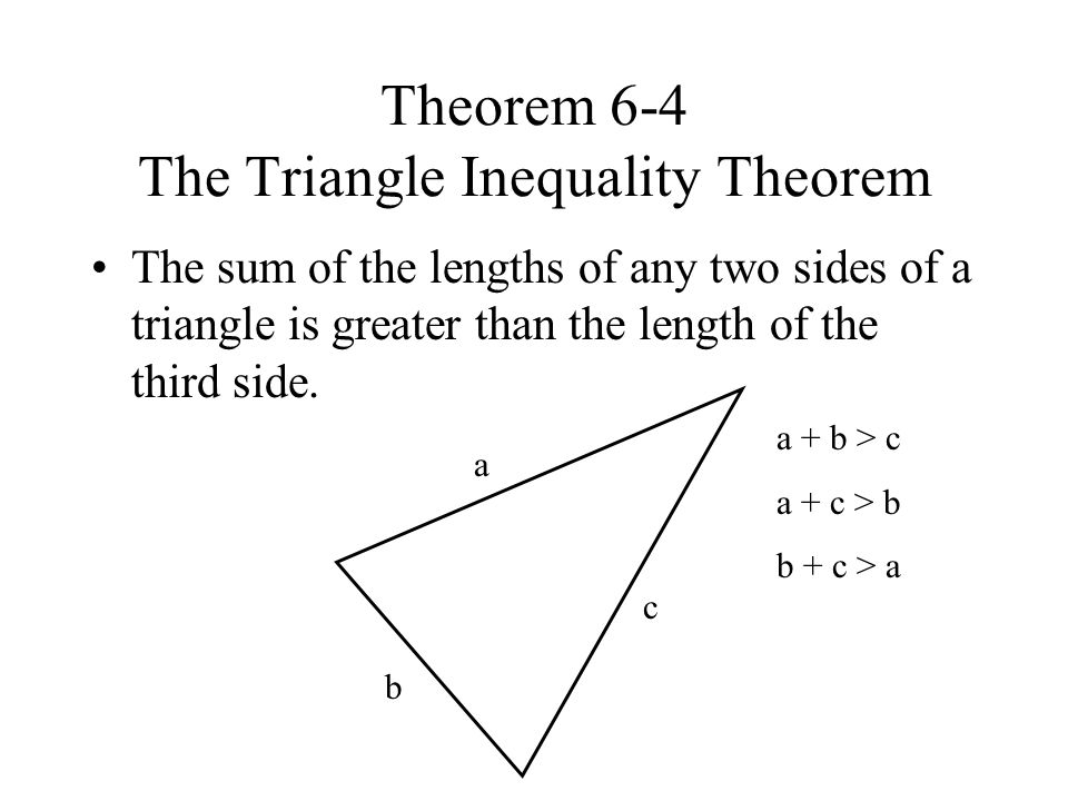 Theorem 6-4 The Triangle Inequality Theorem The sum of the lengths of any two sides of a triangle is greater than the length of the third side.