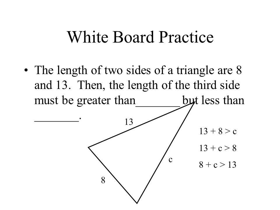 White Board Practice The length of two sides of a triangle are 8 and 13.