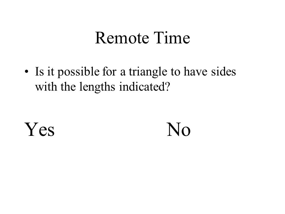 Remote Time Is it possible for a triangle to have sides with the lengths indicated YesNo