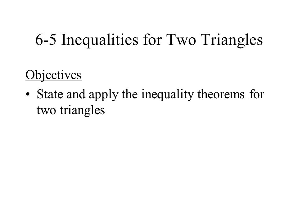 6-5 Inequalities for Two Triangles Objectives State and apply the inequality theorems for two triangles
