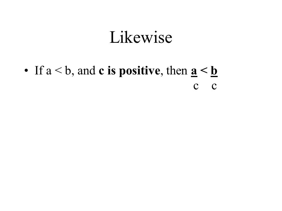 Likewise If a < b, and c is positive, then a < b c c