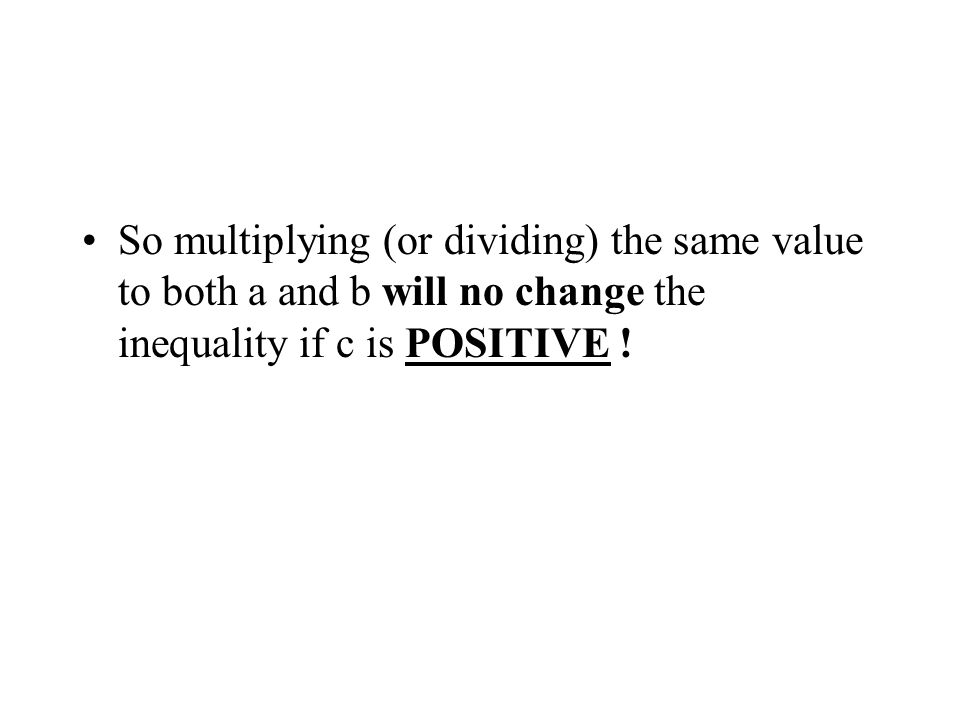 So multiplying (or dividing) the same value to both a and b will no change the inequality if c is POSITIVE !