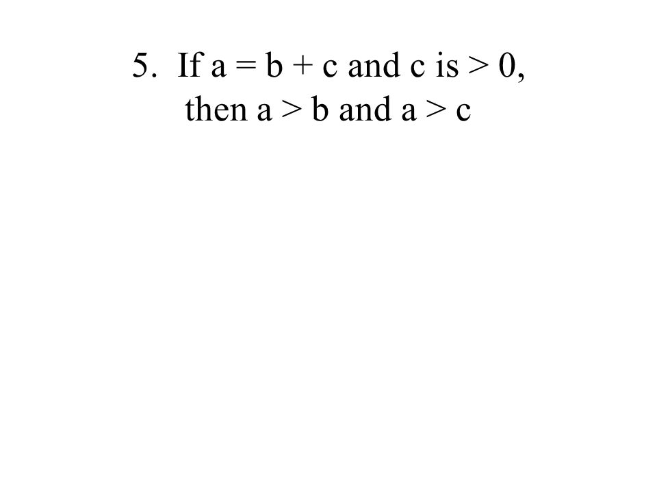 5. If a = b + c and c is > 0, then a > b and a > c