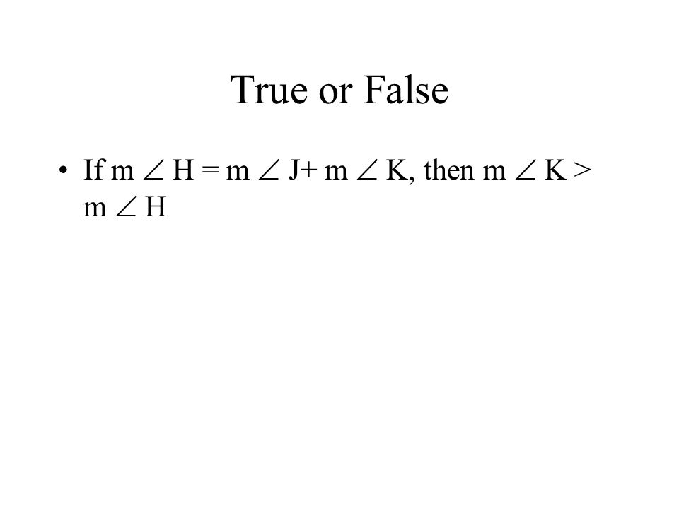 True or False If m  H = m  J+ m  K, then m  K > m  H