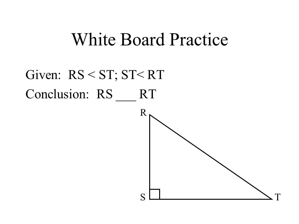 White Board Practice Given: RS < ST; ST< RT Conclusion: RS ___ RT ST R