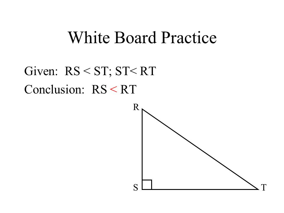 White Board Practice Given: RS < ST; ST< RT Conclusion: RS < RT ST R