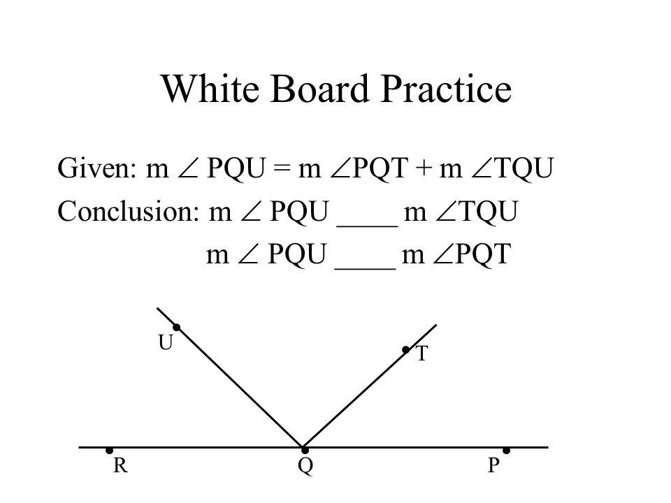White Board Practice Given: m  PQU = m  PQT + m  TQU Conclusion: m  PQU ____ m  TQU m  PQU ____ m  PQT U T PRQ
