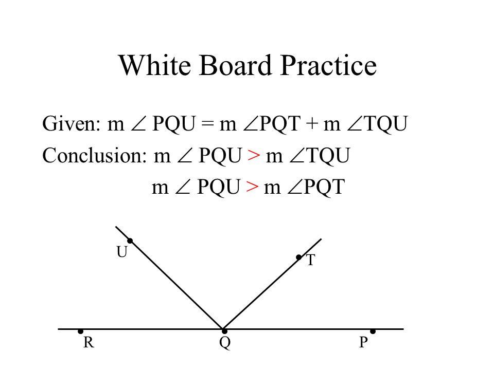 White Board Practice Given: m  PQU = m  PQT + m  TQU Conclusion: m  PQU > m  TQU m  PQU > m  PQT U T PRQ