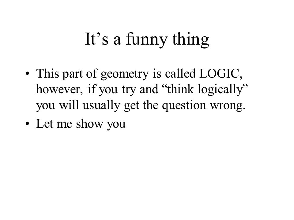 It's a funny thing This part of geometry is called LOGIC, however, if you try and think logically you will usually get the question wrong.