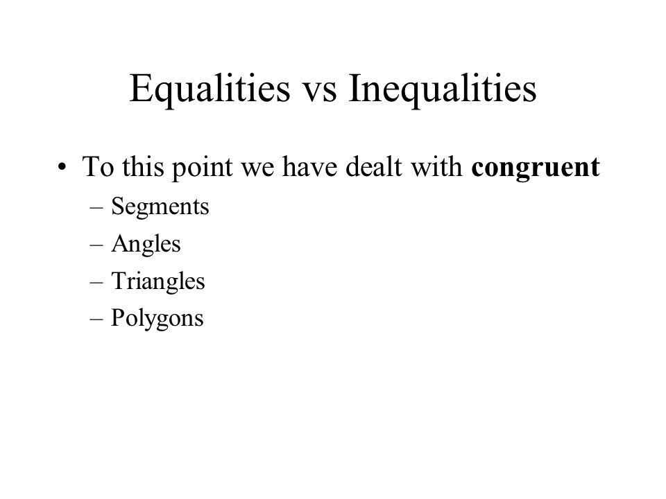 Equalities vs Inequalities To this point we have dealt with congruent –Segments –Angles –Triangles –Polygons