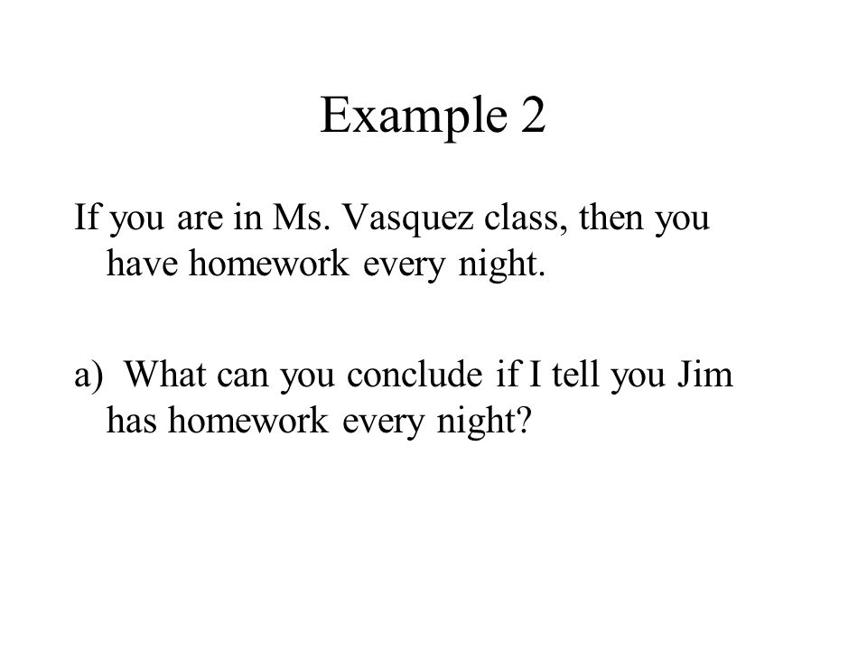 Example 2 If you are in Ms. Vasquez class, then you have homework every night.