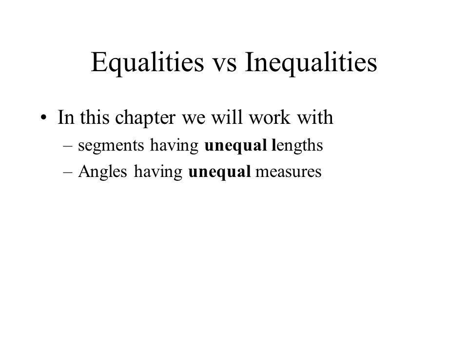 Equalities vs Inequalities In this chapter we will work with –segments having unequal lengths –Angles having unequal measures