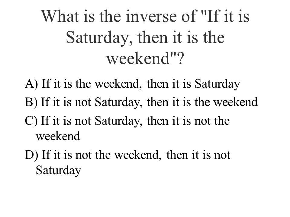 What is the inverse of If it is Saturday, then it is the weekend .