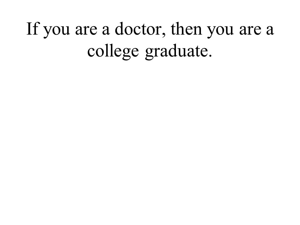 If you are a doctor, then you are a college graduate.