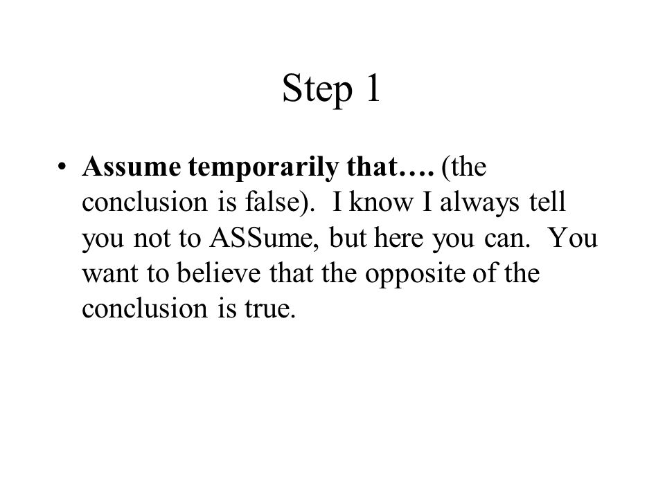 Step 1 Assume temporarily that…. (the conclusion is false).