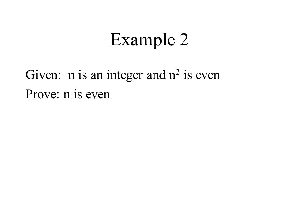 Example 2 Given: n is an integer and n 2 is even Prove: n is even