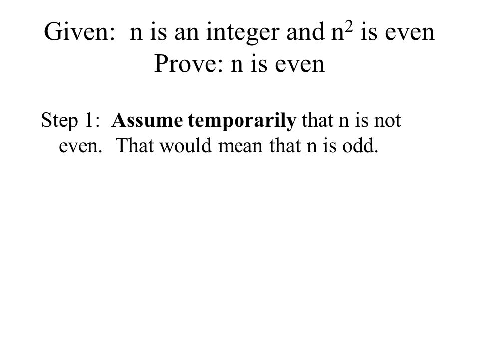 Given: n is an integer and n 2 is even Prove: n is even Step 1: Assume temporarily that n is not even.