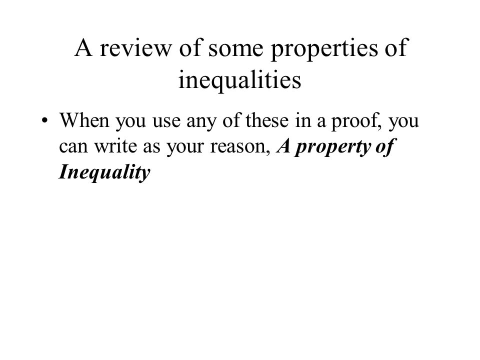 A review of some properties of inequalities When you use any of these in a proof, you can write as your reason, A property of Inequality